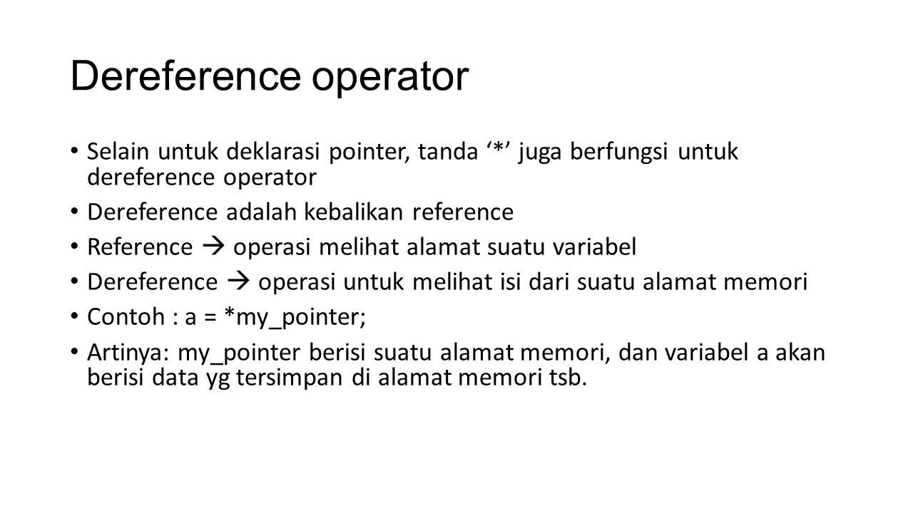 Dereference operator Selain untuk deklarasi pointer, tanda '*' juga berfungsi untuk dereference operator Dereference adalah kebalikan reference Reference  operasi melihat alamat suatu variabel Dereference  operasi untuk melihat isi dari suatu alamat memori Contoh : a = *my_pointer; Artinya: my_pointer berisi suatu alamat memori, dan variabel a akan berisi data yg tersimpan di alamat memori tsb.