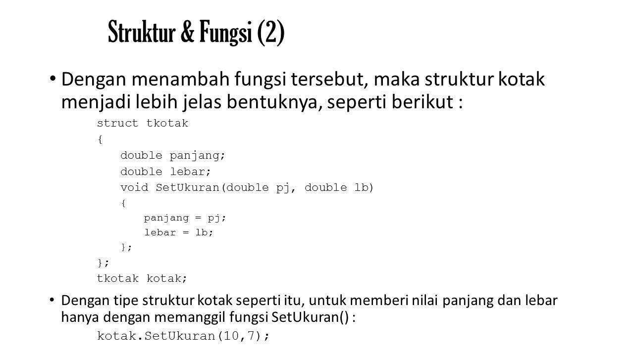 Struktur & Fungsi (2) Dengan menambah fungsi tersebut, maka struktur kotak menjadi lebih jelas bentuknya, seperti berikut : struct tkotak { double panjang; double lebar; void SetUkuran(double pj, double lb) { panjang = pj; lebar = lb; }; tkotak kotak; Dengan tipe struktur kotak seperti itu, untuk memberi nilai panjang dan lebar hanya dengan memanggil fungsi SetUkuran() : kotak.SetUkuran(10,7);