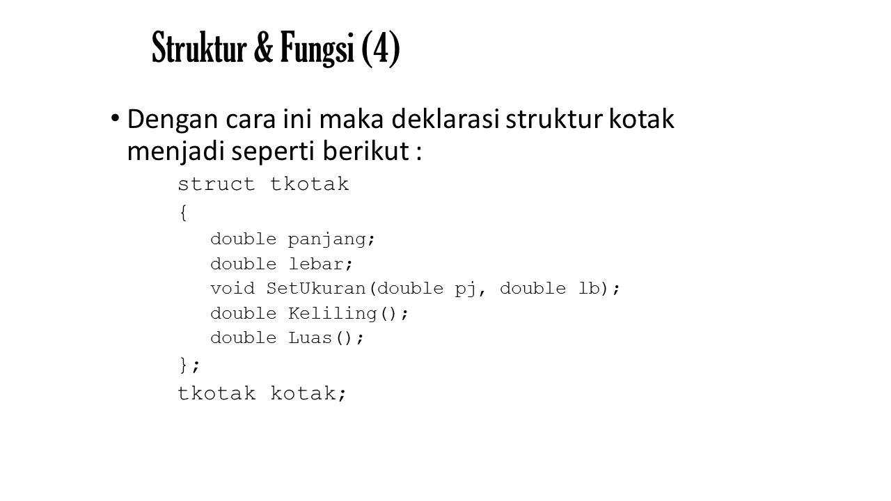 Struktur & Fungsi (4) Dengan cara ini maka deklarasi struktur kotak menjadi seperti berikut : struct tkotak { double panjang; double lebar; void SetUkuran(double pj, double lb); double Keliling(); double Luas(); }; tkotak kotak;