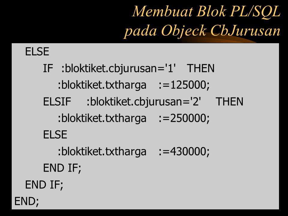 ELSE IF :bloktiket.cbjurusan='1' THEN :bloktiket.txtharga:=125000; ELSIF :bloktiket.cbjurusan='2' THEN :bloktiket.txtharga:=250000; ELSE :bloktiket.tx