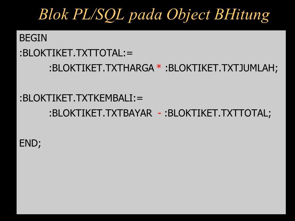 Blok PL/SQL pada Object BHitung BEGIN :BLOKTIKET.TXTTOTAL:= :BLOKTIKET.TXTHARGA * :BLOKTIKET.TXTJUMLAH; :BLOKTIKET.TXTKEMBALI:= :BLOKTIKET.TXTBAYAR -