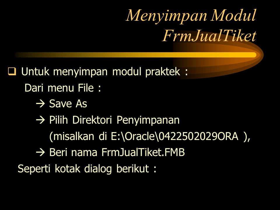 Menyimpan Modul FrmJualTiket  Untuk menyimpan modul praktek : Dari menu File :  Save As  Pilih Direktori Penyimpanan (misalkan di E:\Oracle\0422502