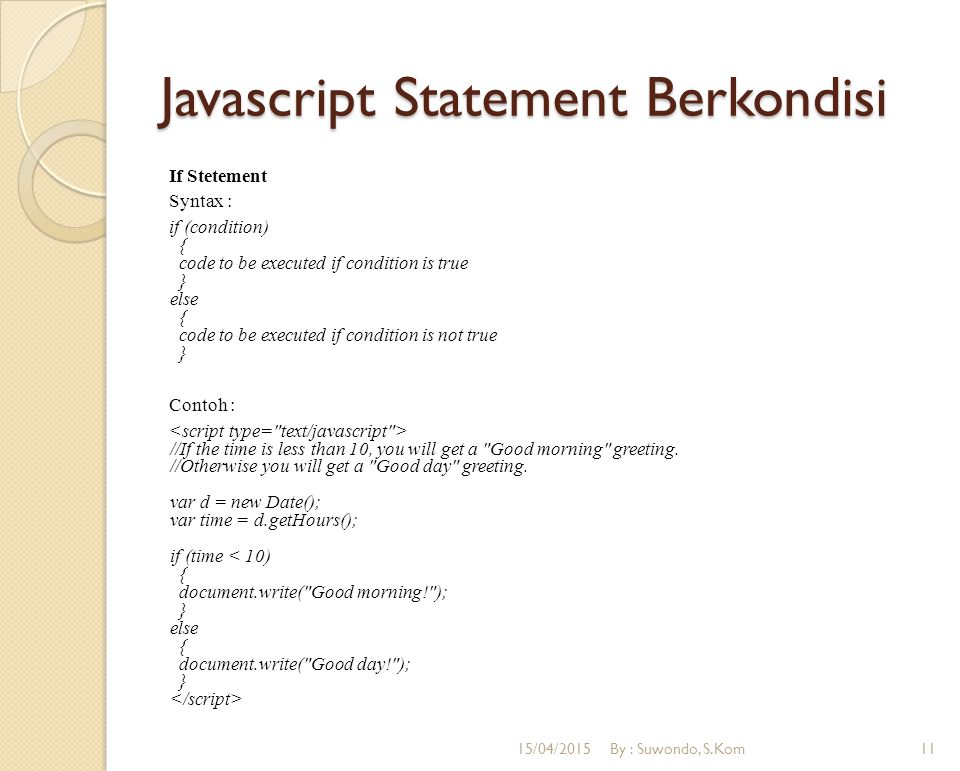 Javascript Statement Berkondisi If Stetement Syntax : if (condition) { code to be executed if condition is true } else { code to be executed if condit