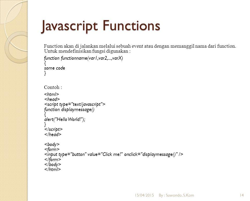Javascript Functions Function akan di jalankan melalui sebuah event atau dengan memanggil nama dari function. Untuk mendefinisikan fungsi digunakan :