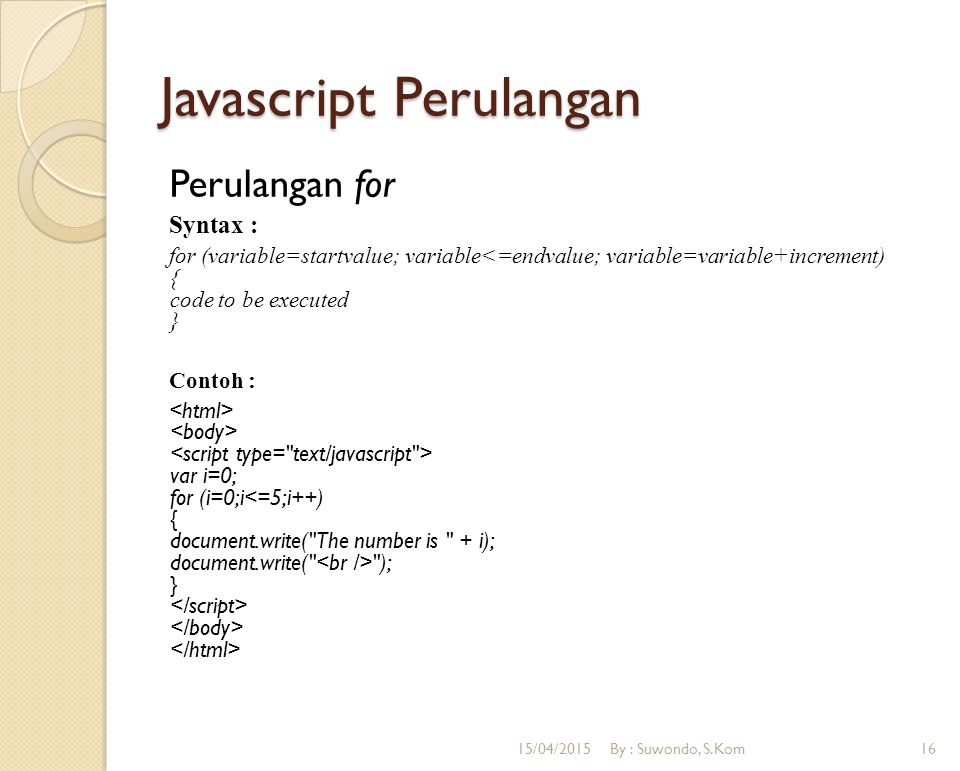 Javascript Perulangan Perulangan for Syntax : for (variable=startvalue; variable<=endvalue; variable=variable+increment) { code to be executed } Conto