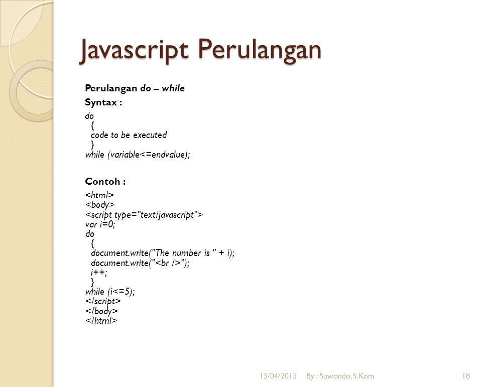 Javascript Perulangan Perulangan do – while Syntax : do { code to be executed } while (variable<=endvalue); Contoh : var i=0; do { document.write(