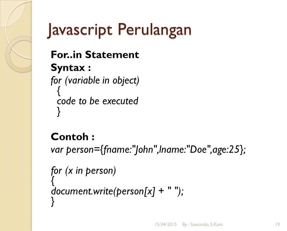 Javascript Perulangan For..in Statement Syntax : for (variable in object) { code to be executed } Contoh : var person={fname: