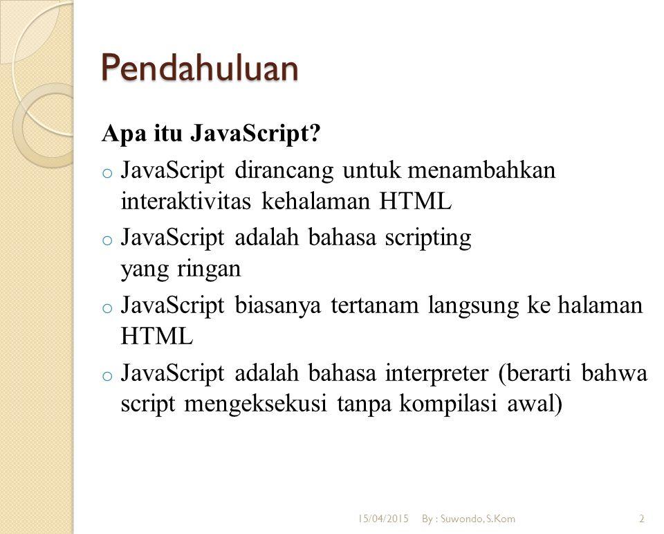 Pendahuluan Apa itu JavaScript? o JavaScript dirancang untuk menambahkan interaktivitas kehalaman HTML o JavaScript adalah bahasa scripting yang ringa
