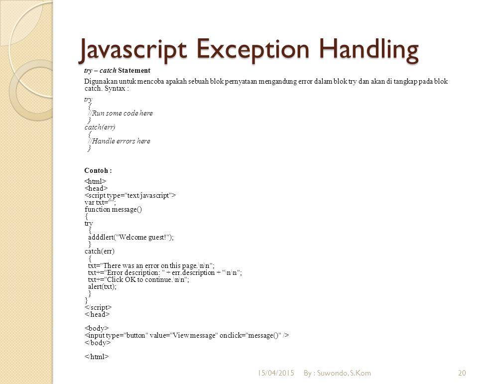 Javascript Exception Handling try – catch Statement Digunakan untuk mencoba apakah sebuah blok pernyataan mengandung error dalam blok try dan akan di