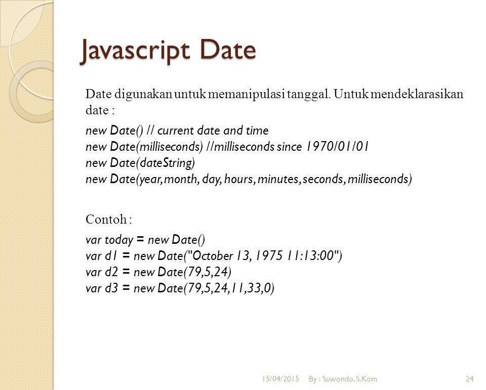 Javascript Date Date digunakan untuk memanipulasi tanggal. Untuk mendeklarasikan date : new Date() // current date and time new Date(milliseconds) //m