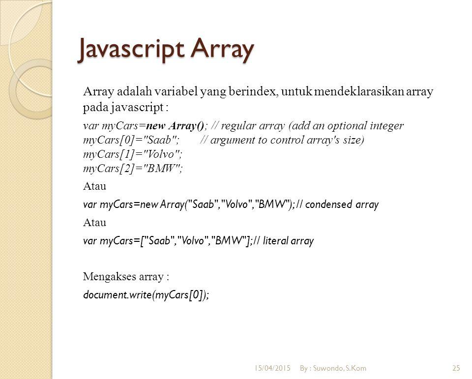 Javascript Array Array adalah variabel yang berindex, untuk mendeklarasikan array pada javascript : var myCars=new Array(); // regular array (add an o