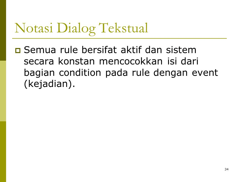 Notasi Dialog Tekstual  Semua rule bersifat aktif dan sistem secara konstan mencocokkan isi dari bagian condition pada rule dengan event (kejadian).