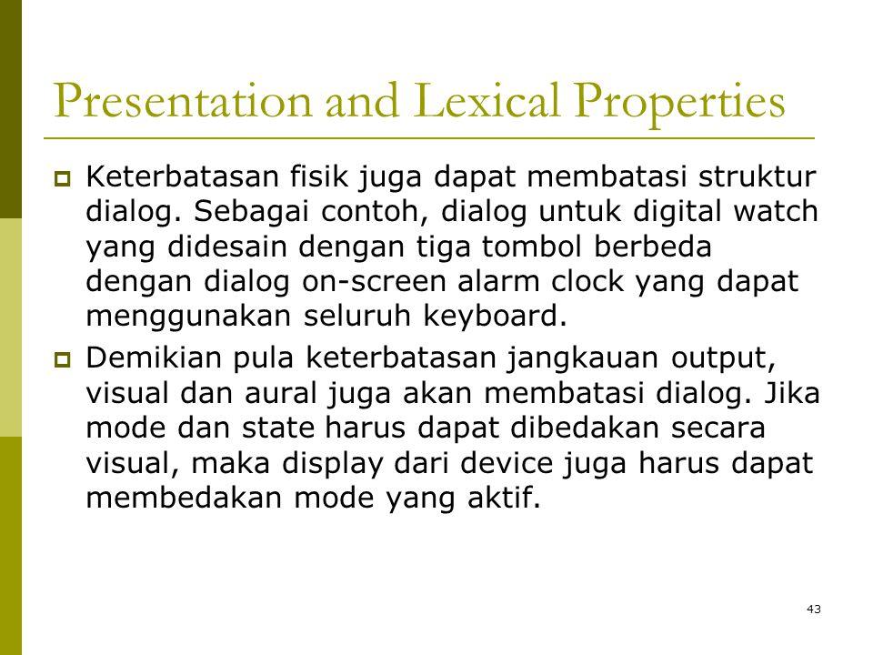 Presentation and Lexical Properties  Keterbatasan fisik juga dapat membatasi struktur dialog. Sebagai contoh, dialog untuk digital watch yang didesai