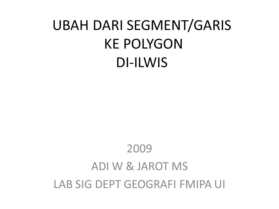 UBAH DARI SEGMENT/GARIS KE POLYGON DI-ILWIS 2009 ADI W & JAROT MS LAB SIG DEPT GEOGRAFI FMIPA UI