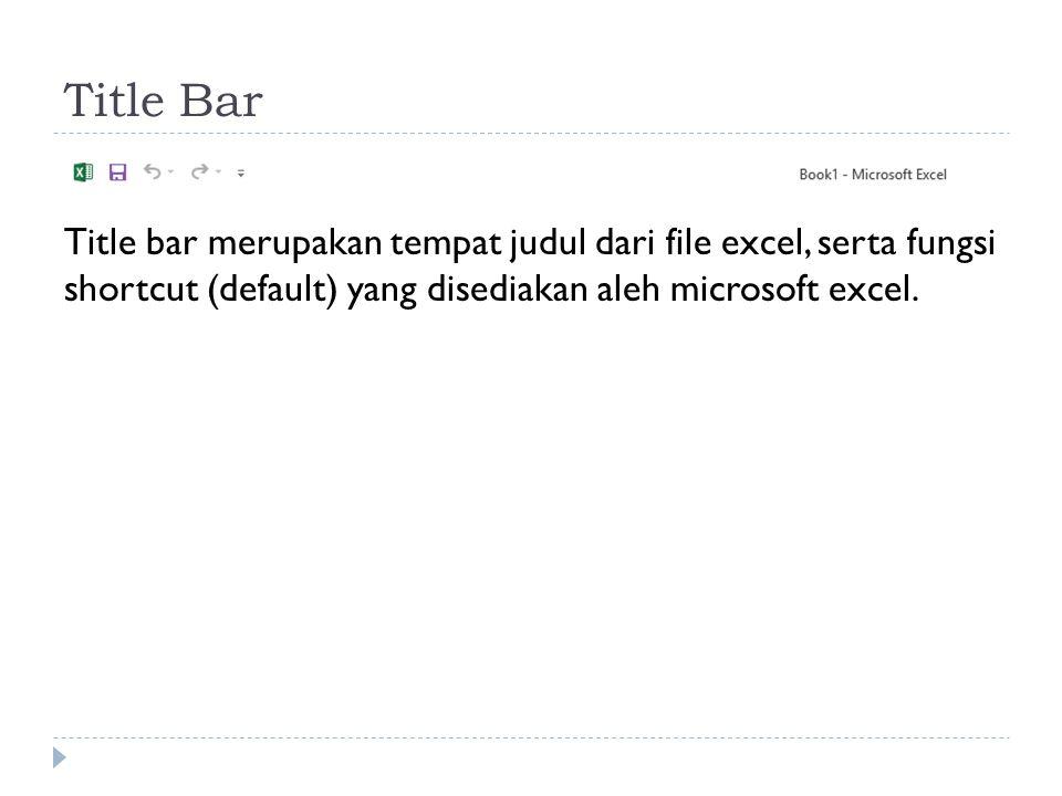 Title Bar Title bar merupakan tempat judul dari file excel, serta fungsi shortcut (default) yang disediakan aleh microsoft excel.