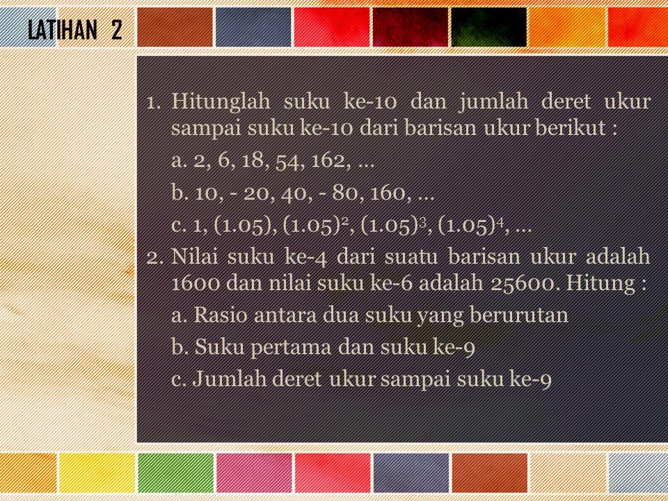 LATIHAN 2 1.Hitunglah suku ke-10 dan jumlah deret ukur sampai suku ke-10 dari barisan ukur berikut : a. 2, 6, 18, 54, 162, … b. 10, - 20, 40, - 80, 16