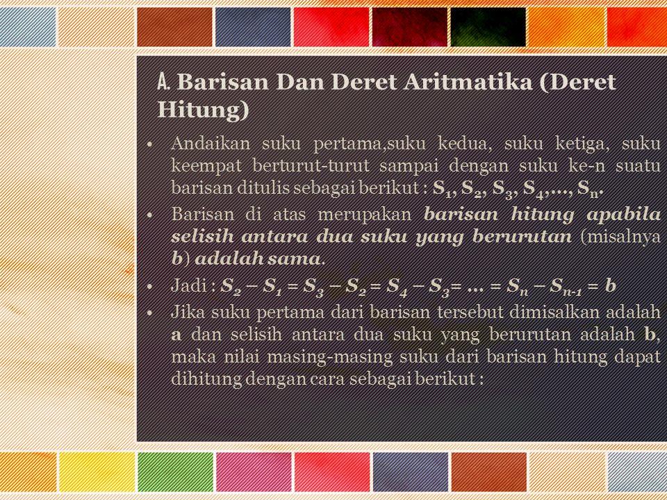 A. Barisan Dan Deret Aritmatika (Deret Hitung) Andaikan suku pertama,suku kedua, suku ketiga, suku keempat berturut-turut sampai dengan suku ke-n suat
