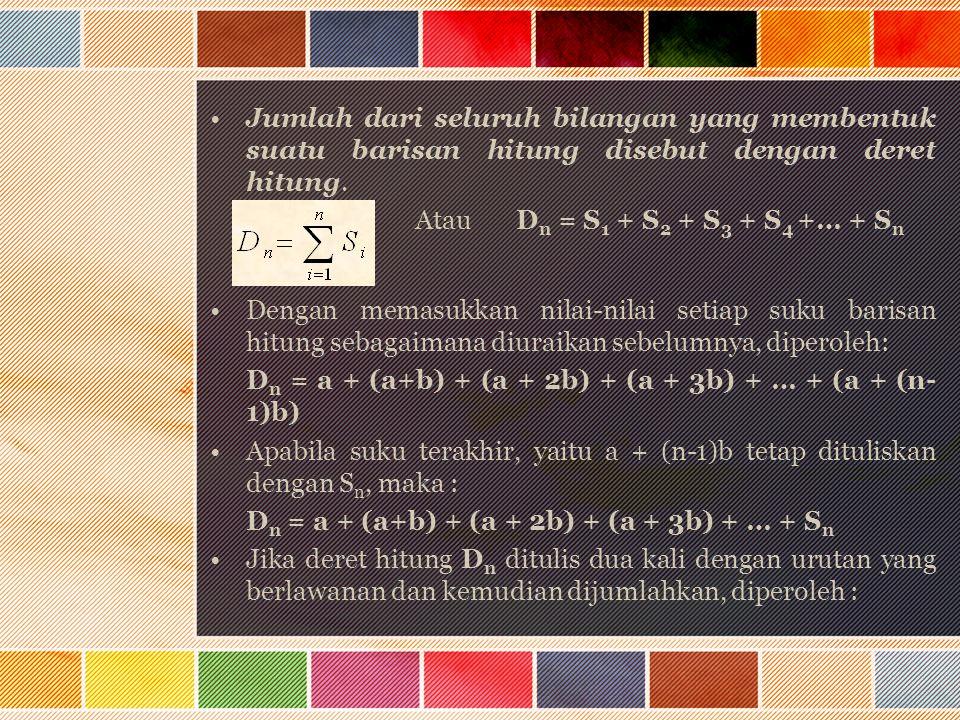 Jumlah dari seluruh bilangan yang membentuk suatu barisan hitung disebut dengan deret hitung. Atau D n = S 1 + S 2 + S 3 + S 4 +… + S n Dengan memasuk