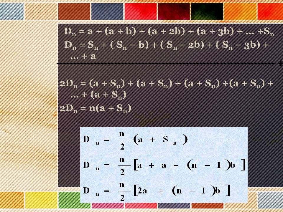 D n = a + (a + b) + (a + 2b) + (a + 3b) + … +S n D n = S n + ( S n – b) + ( S n – 2b) + ( S n – 3b) + … + a 2D n = (a + S n ) + (a + S n ) + (a + S n