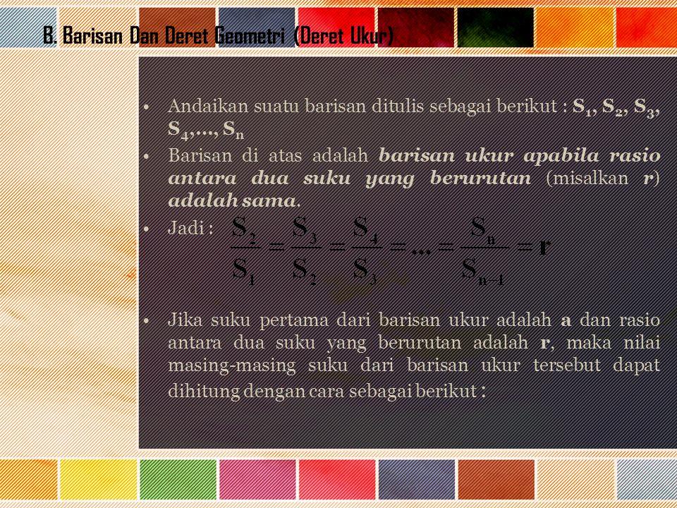 B. Barisan Dan Deret Geometri (Deret Ukur) Andaikan suatu barisan ditulis sebagai berikut : S 1, S 2, S 3, S 4,…, S n Barisan di atas adalah barisan u