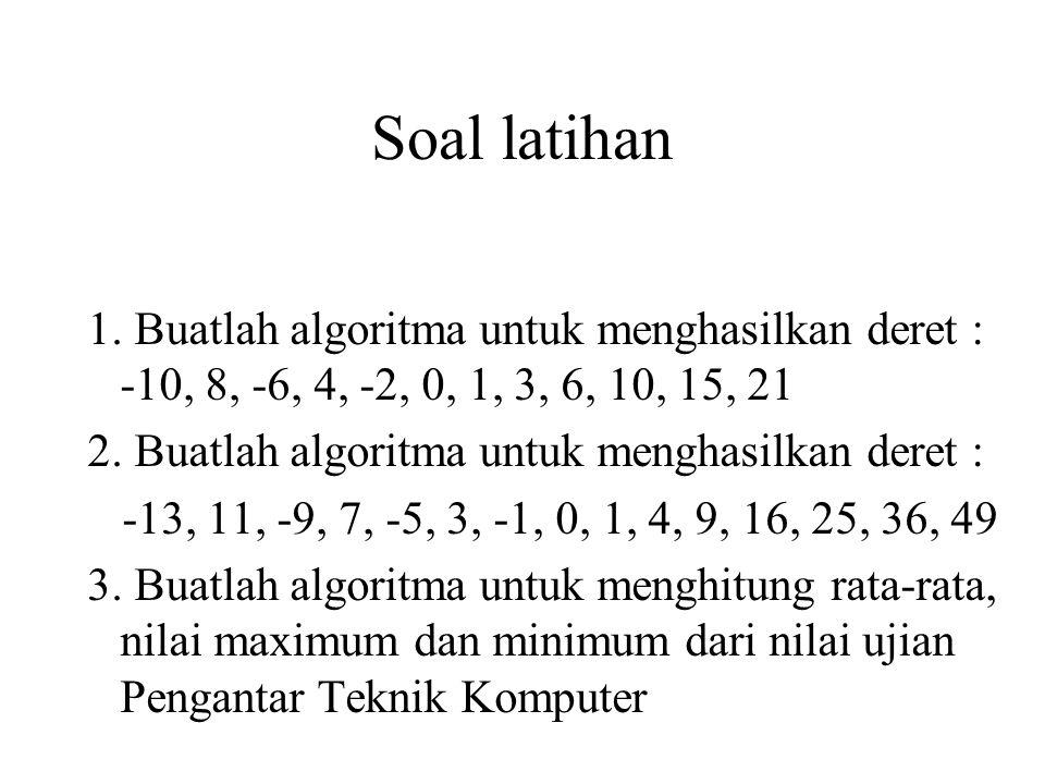 Soal latihan 1. Buatlah algoritma untuk menghasilkan deret : -10, 8, -6, 4, -2, 0, 1, 3, 6, 10, 15, 21 2. Buatlah algoritma untuk menghasilkan deret :