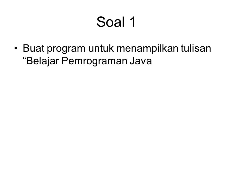 """Soal 1 Buat program untuk menampilkan tulisan """"Belajar Pemrograman Java"""