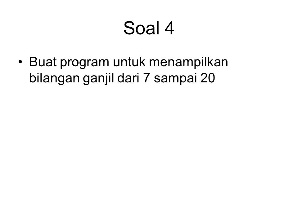 Soal 4 Buat program untuk menampilkan bilangan ganjil dari 7 sampai 20
