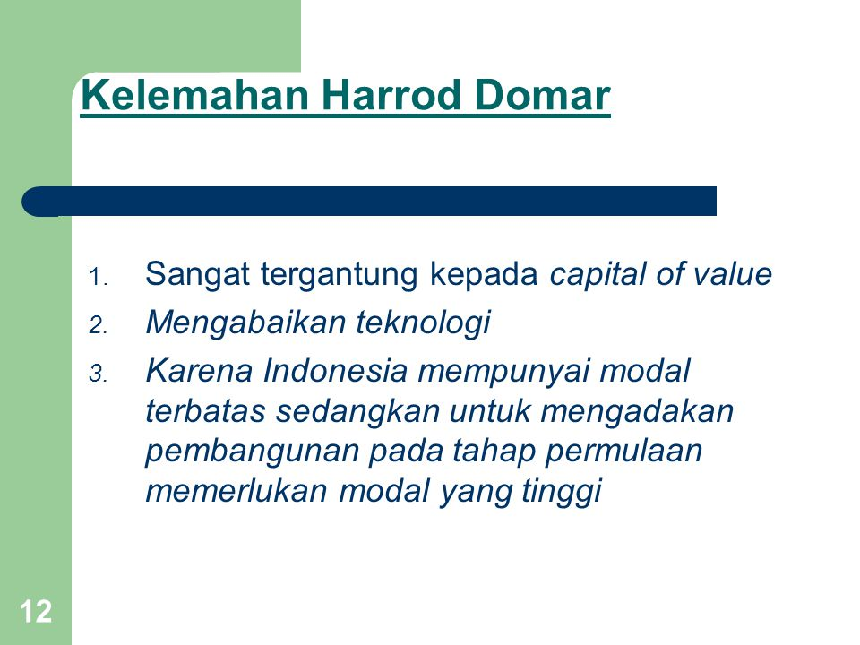 12 Kelemahan Harrod Domar 1.Sangat tergantung kepada capital of value 2.
