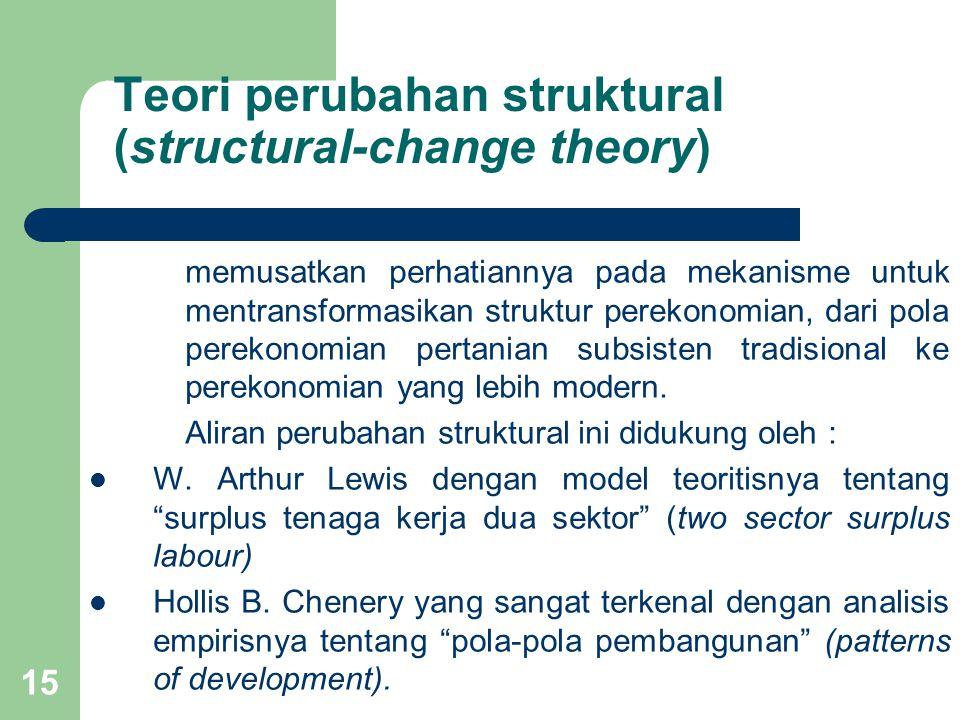 15 Teori perubahan struktural (structural-change theory) memusatkan perhatiannya pada mekanisme untuk mentransformasikan struktur perekonomian, dari pola perekonomian pertanian subsisten tradisional ke perekonomian yang lebih modern.