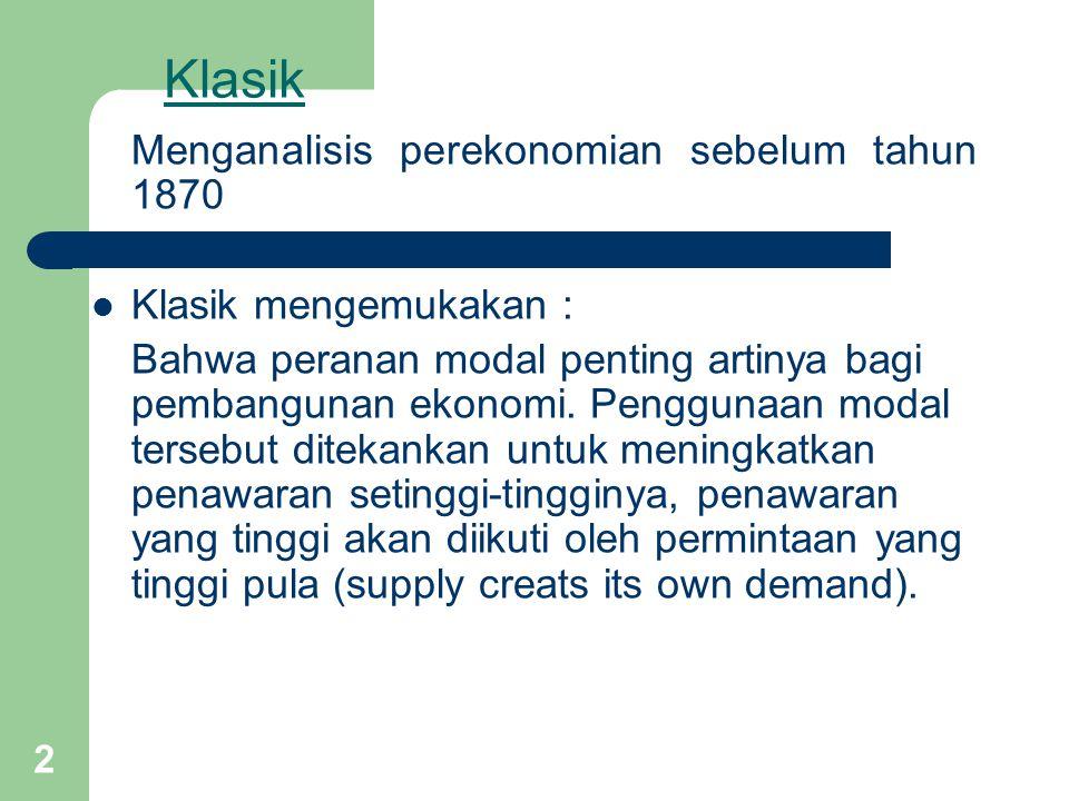 2 Klasik Menganalisis perekonomian sebelum tahun 1870 Klasik mengemukakan : Bahwa peranan modal penting artinya bagi pembangunan ekonomi.