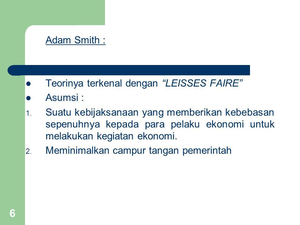 6 Adam Smith : Teorinya terkenal dengan LEISSES FAIRE Asumsi : 1.