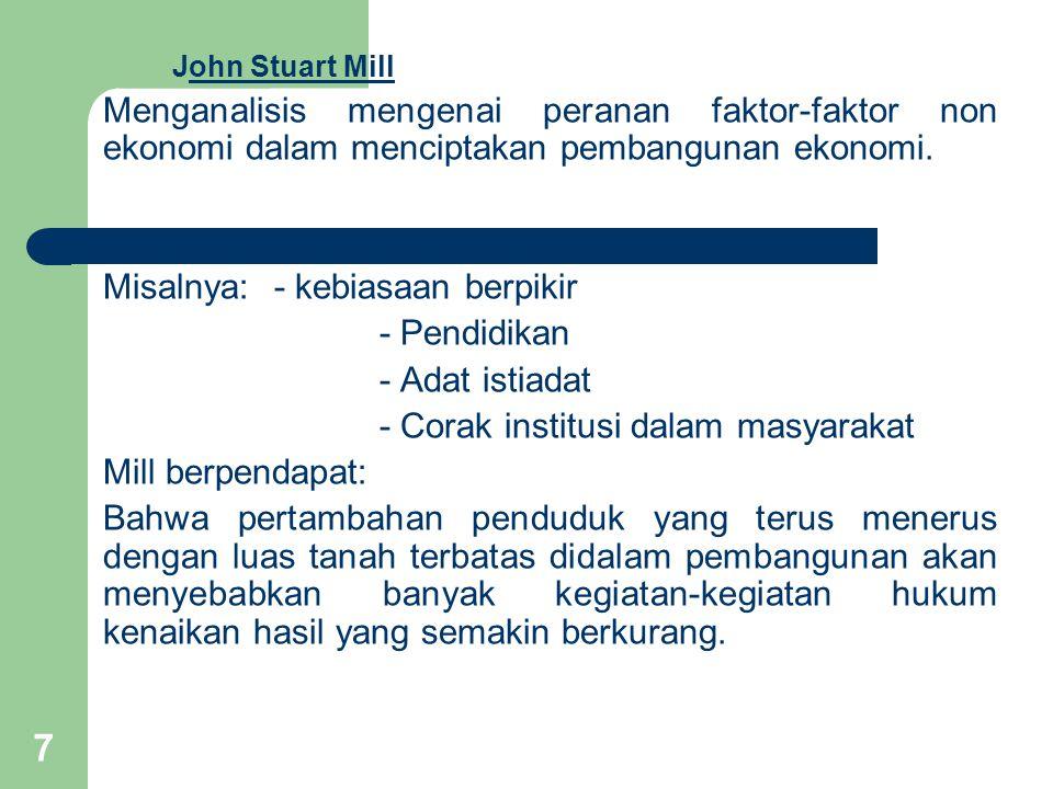 7 John Stuart Mill Menganalisis mengenai peranan faktor-faktor non ekonomi dalam menciptakan pembangunan ekonomi.