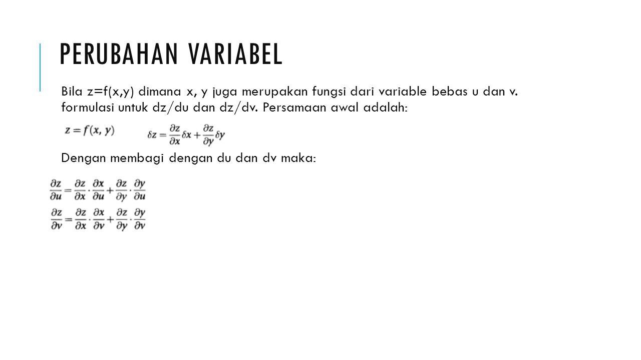 PERUBAHAN VARIABEL Bila z=f(x,y) dimana x, y juga merupakan fungsi dari variable bebas u dan v. formulasi untuk dz/du dan dz/dv. Persamaan awal adalah