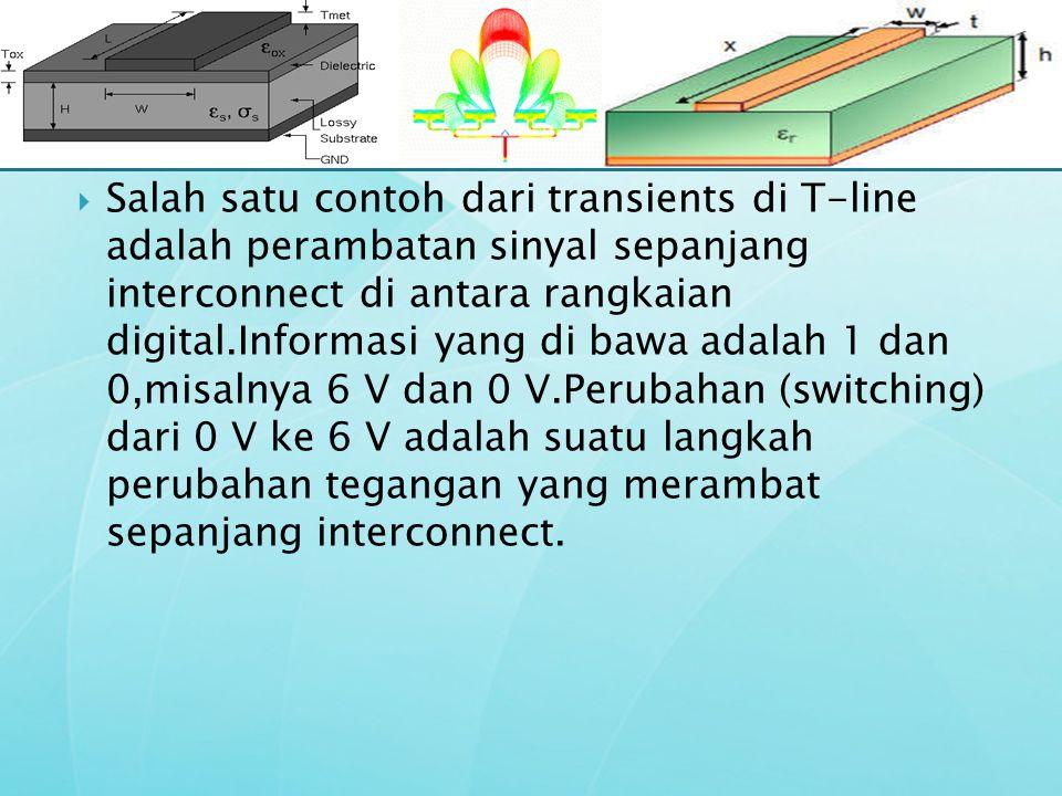  Salah satu contoh dari transients di T-line adalah perambatan sinyal sepanjang interconnect di antara rangkaian digital.Informasi yang di bawa adala