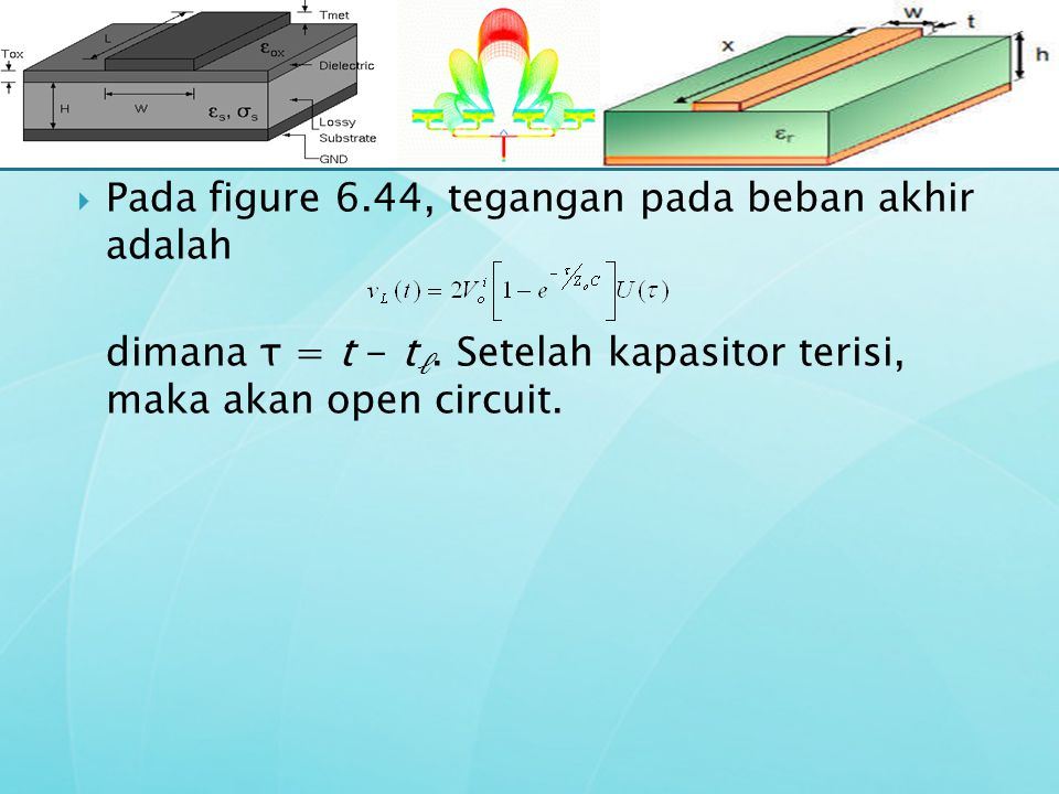  Pada figure 6.44, tegangan pada beban akhir adalah dimana τ = t - t ℓ. Setelah kapasitor terisi, maka akan open circuit.