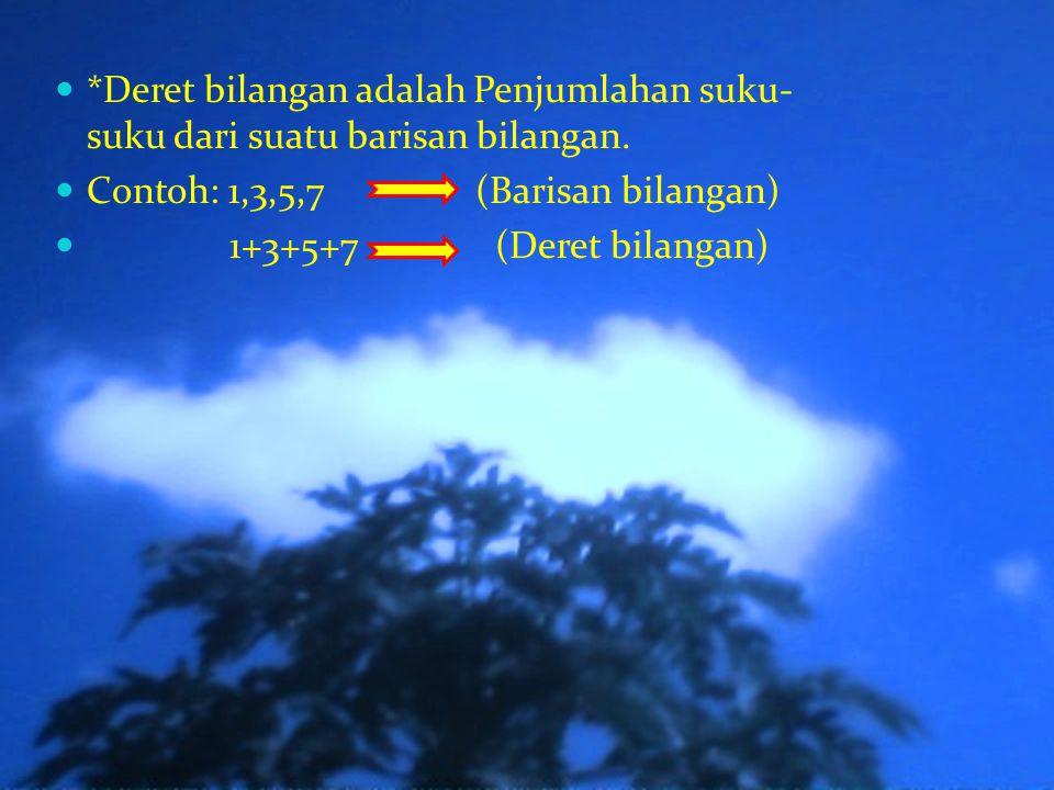 *Deret bilangan adalah Penjumlahan suku- suku dari suatu barisan bilangan. Contoh: 1,3,5,7 (Barisan bilangan) 1+3+5+7 (Deret bilangan)