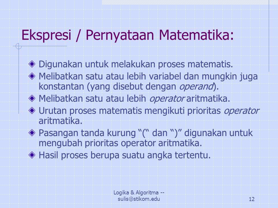 Logika & Algoritma -- sulis@stikom.edu12 Ekspresi / Pernyataan Matematika: Digunakan untuk melakukan proses matematis.
