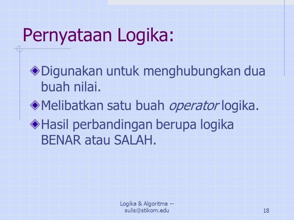 Logika & Algoritma -- sulis@stikom.edu18 Pernyataan Logika: Digunakan untuk menghubungkan dua buah nilai.
