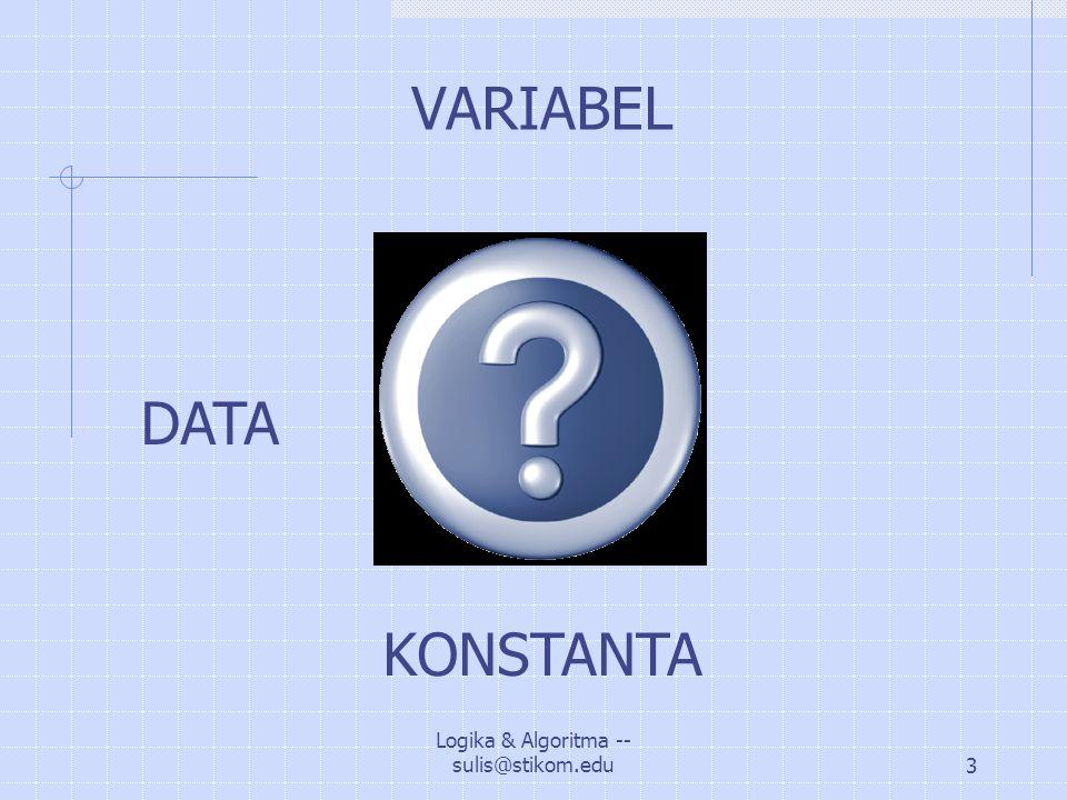 Logika & Algoritma -- sulis@stikom.edu14 Contoh Ekspresi / Pernyataan Matematika: A = B + C X = (A-B) * C / A Z=(A^2 – B^2)^2.