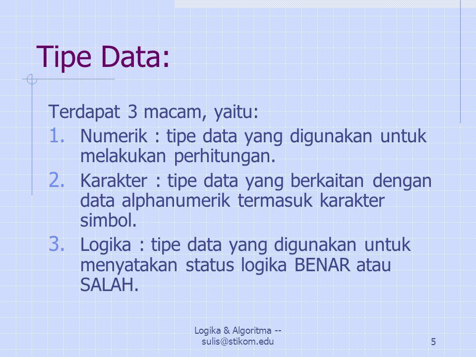 Logika & Algoritma -- sulis@stikom.edu5 Tipe Data: Terdapat 3 macam, yaitu: 1.
