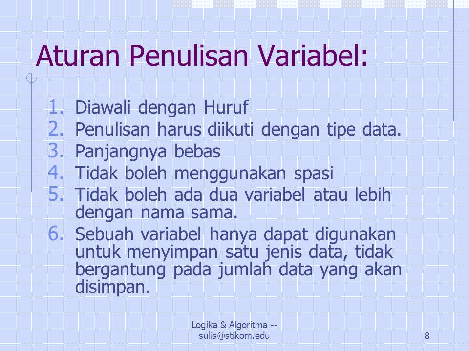 Logika & Algoritma -- sulis@stikom.edu9 Contoh Variabel: Program jumlah; Uses crt; Var A, B, C: integer; Begin clrscr; readln(A,B); C:= A+B; writeln ('C= ',C); End.