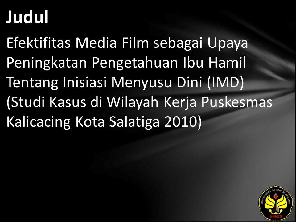 Judul Efektifitas Media Film sebagai Upaya Peningkatan Pengetahuan Ibu Hamil Tentang Inisiasi Menyusu Dini (IMD) (Studi Kasus di Wilayah Kerja Puskesmas Kalicacing Kota Salatiga 2010)
