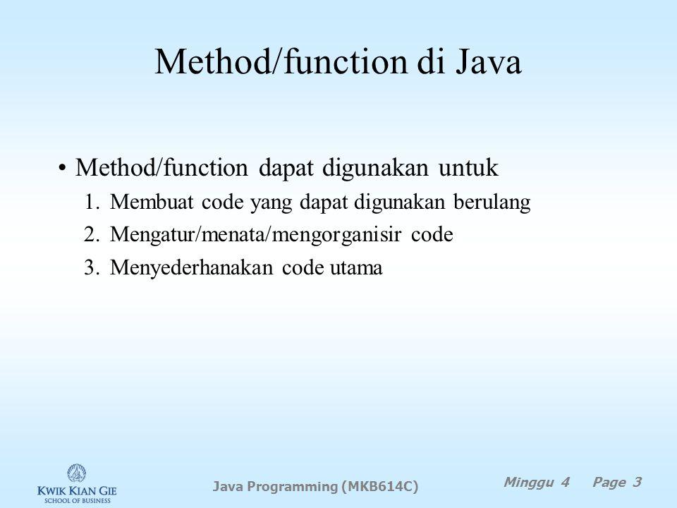 Method/function di Java Minggu 4 Page 3 Java Programming (MKB614C) Method/function dapat digunakan untuk 1.Membuat code yang dapat digunakan berulang 2.Mengatur/menata/mengorganisir code 3.Menyederhanakan code utama