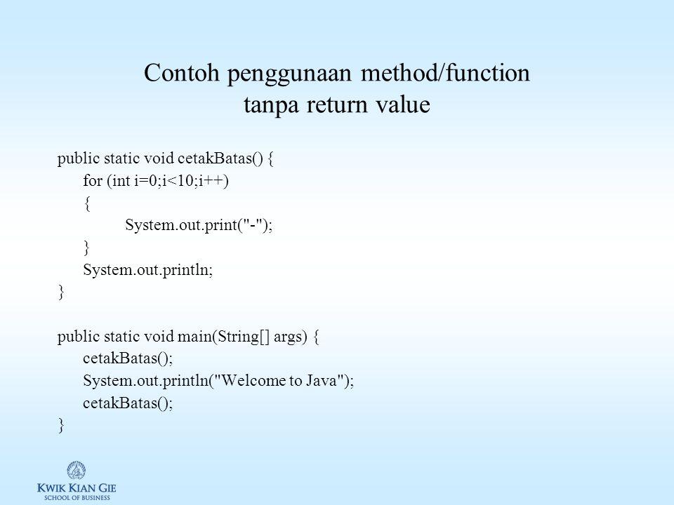 Contoh penggunaan method/function tanpa return value public static void cetakBatas() { for (int i=0;i<10;i++) { System.out.print( - ); } System.out.println; } public static void main(String[] args) { cetakBatas(); System.out.println( Welcome to Java ); cetakBatas(); }