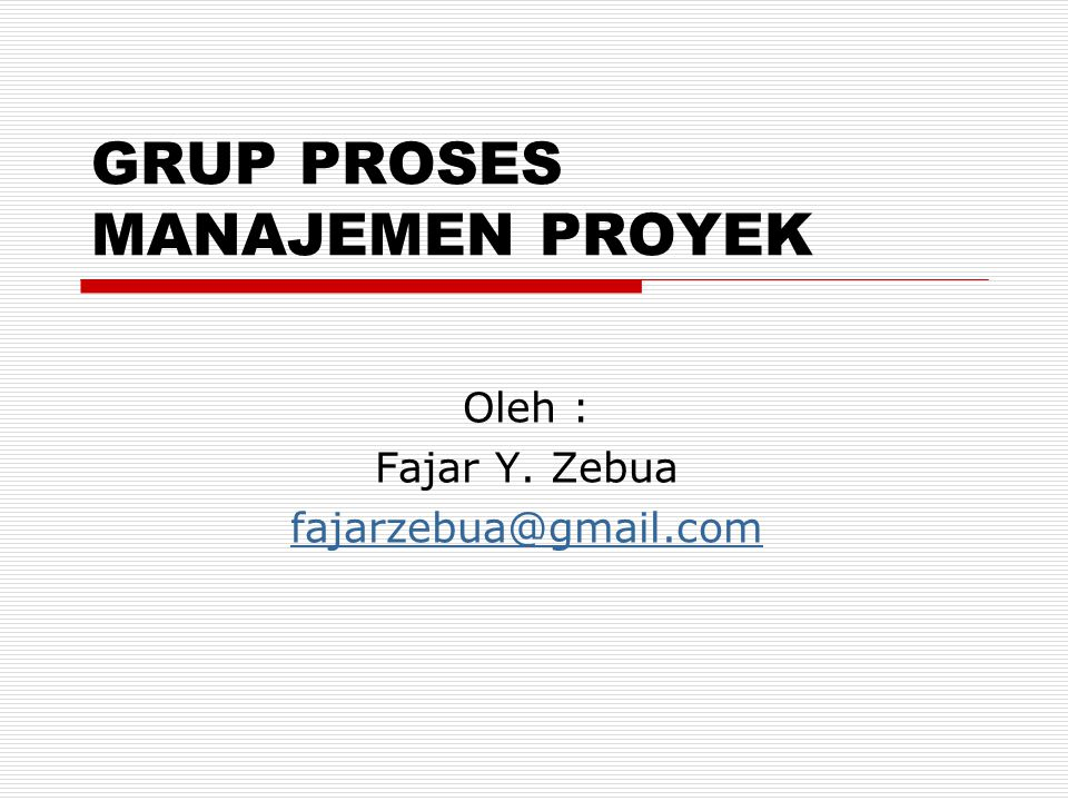 GRUP PROSES MANAJEMEN PROYEK Oleh : Fajar Y. Zebua fajarzebua@gmail.com