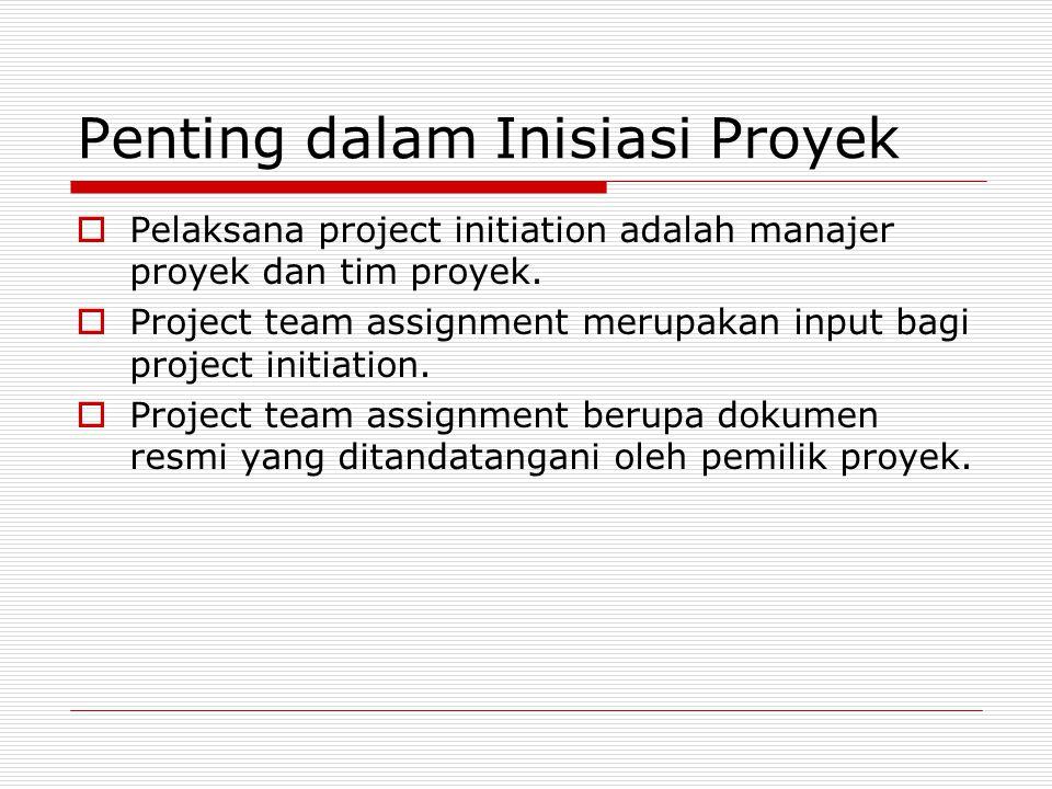 Penting dalam Inisiasi Proyek  Pelaksana project initiation adalah manajer proyek dan tim proyek.  Project team assignment merupakan input bagi proj