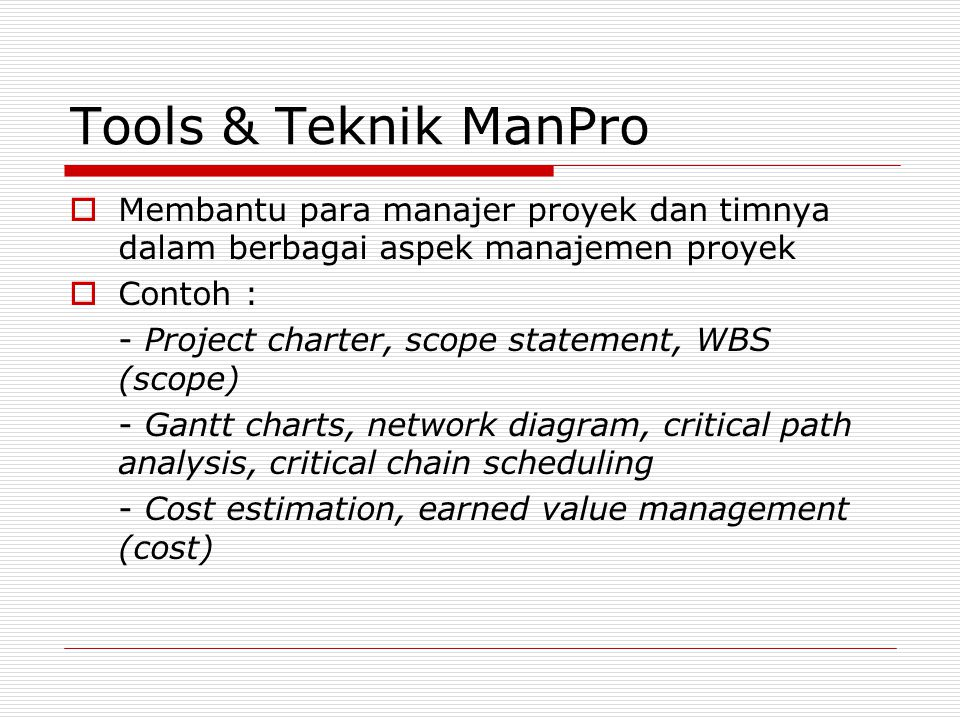 Tools & Teknik ManPro  Membantu para manajer proyek dan timnya dalam berbagai aspek manajemen proyek  Contoh : - Project charter, scope statement, W