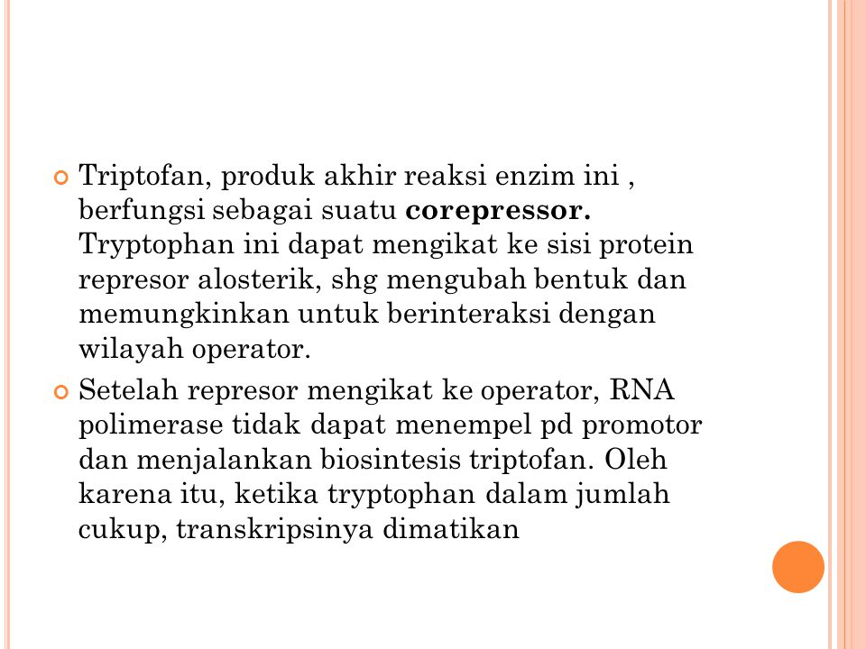 Triptofan, produk akhir reaksi enzim ini, berfungsi sebagai suatu corepressor. Tryptophan ini dapat mengikat ke sisi protein represor alosterik, shg m