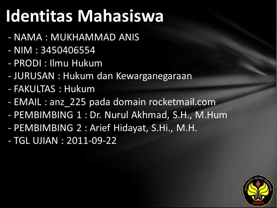 Identitas Mahasiswa - NAMA : MUKHAMMAD ANIS - NIM : 3450406554 - PRODI : Ilmu Hukum - JURUSAN : Hukum dan Kewarganegaraan - FAKULTAS : Hukum - EMAIL : anz_225 pada domain rocketmail.com - PEMBIMBING 1 : Dr.