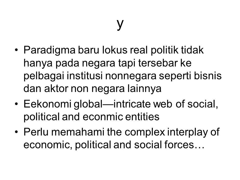y Paradigma baru lokus real politik tidak hanya pada negara tapi tersebar ke pelbagai institusi nonnegara seperti bisnis dan aktor non negara lainnya Eekonomi global—intricate web of social, political and econmic entities Perlu memahami the complex interplay of economic, political and social forces…